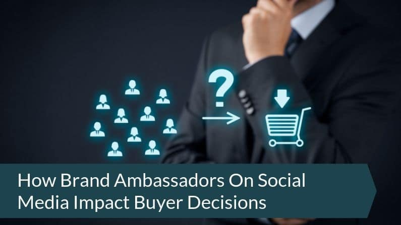 How Brand Ambassadors On Social Media Impact Buyer Decisions
