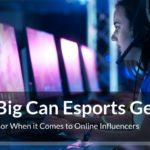 How Big Can Esports Get? Who to Sponsor When it Comes to Online Influencers